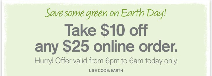 Save some green on Earth Day Take 10 dollars OFF any 25 dollars online order Hurry Offer valid from 6am to 6pm today only USE CODE EARTH