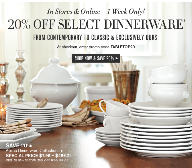 In Stores & Online – 1 Week Only! - 20% OFF SELECT DINNERWARE* FROM CONTEMPORARY TO CLASSIC & EXCLUSIVELY OURS - At checkout, enter promo code TABLETOP20 -- SPECIAL PRICE $7.96 – $486.24 - SHOP NOW & SAVE 20%
