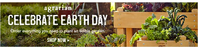 AGRARIAN CELEBRATE EARTH DAY - Order everything you need to plant an edible garden. - SHOP NOW