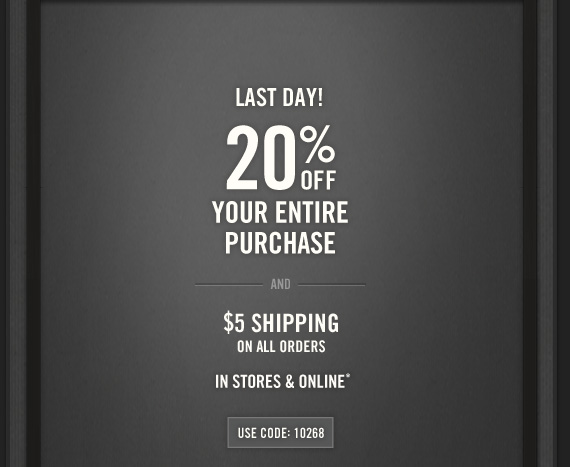 LAST DAY!     20% OFF     YOUR ENTIRE     PURCHASE     AND     $5 SHIPPING     ON ALL ORDERS     IN STORES & ONLINE*          USE CODE: 10268