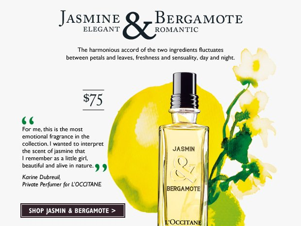 "The harmonious accord of the two ingredients fluctuates between petals and leaves, freshness and sensuality, day and night. 2.5 fl. oz. $75. ""I wanted to interpret the scent of jasmine that I remember as a little girl, beautiful and alive in nature."" – Karine Dubreuil, Private Perfumer for L'OCCITANE"