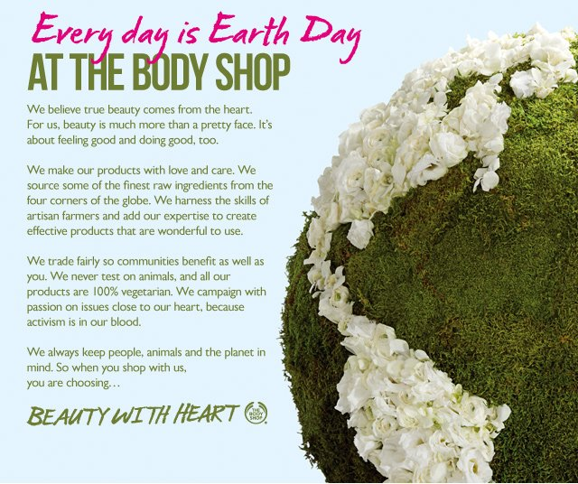 Every day is Earth Day at The Body Shop -- We believe true beauty comes from the heart.For us, beauty is much more than a pretty face. It's about feeling good and doing good, too. -- We make our products with love and care. We source some of the finest raw ingredients from the four corners of the globe. We harness the skills of artisan farmers and add our expertise to create effective products that are wonderful to use. -- We trade fairly so communities benefit as well as you. We never test on animals, and all our products are 100% vegetarian. We campaign with passion on issues close to our heart, because activism is in our blood. -- We always keep people, animals and the planet in mind. So when you shop with us, you are choosing…  BEAUTY WITH HEART