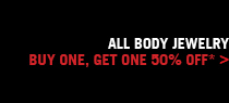 ALL BODY JEWELRY, BUY ONE, GET ONE 50% OFF* >