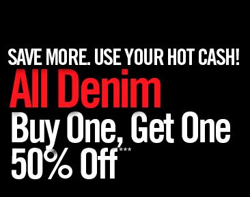 SAVE MORE. USE YOUR HOT CASH! ALL DENIM BUY ONE, GET ONE 50% OFF