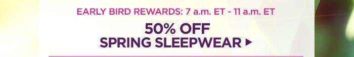 50% off Spring Sleepwear: 7-11am ET