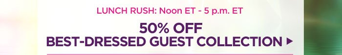 50% off Best-Dressed Guest Collection: Noon - 5pm ET