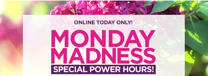 Monday Madness! 30% off Sitewide + Special Power Hours!