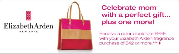 Celebrate mom with a perfect gift...plus one more! Receive a color block tote FREE with your Elizabeth Areden fragrance purchase of $42 or more.*** Shop now.