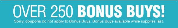 Over 250 BONUS BUYS! Sorry, coupons do not apply to Bonus Buys. Bonus Buys available while supplies last.