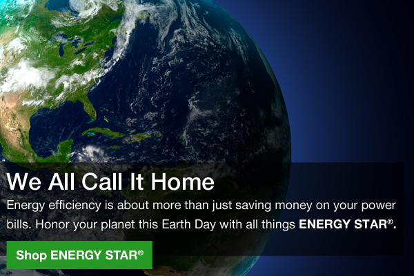 We All Call It Home. Energy efficiency is about more than just saving money on your power bills. Honor your planet this Earth Day with all things ENERGY STAR®. Shop ENERGY STAR®