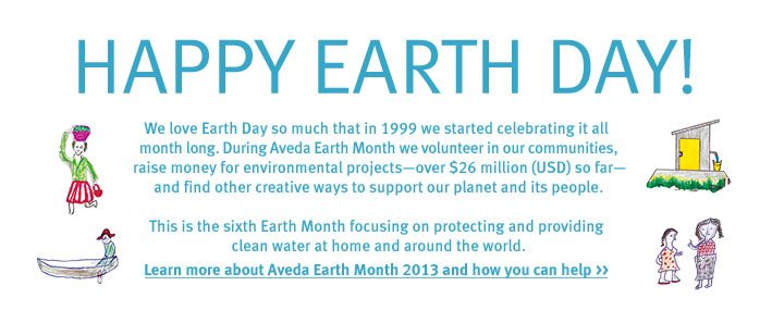 happy earth day. Learn more about Aveda Earth Month 2013 and how you can help