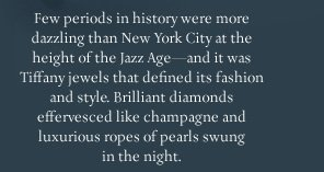 Few periods in history were more dazzling than New York City at the height of the Jazz Age—and it was Tiffany jewels that defined its fashion and style. Brilliant diamonds effervesced like champagne and luxurious ropes of pearls swung in the night.