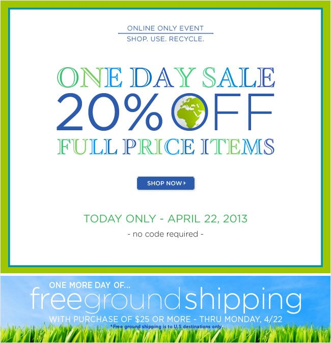 One Day Sale   Save 20% Off All Full Priced Items   No code required   Today Only - April 22, 2013   ########   One more day of Free Ground Shipping*  with purchases of $25 or more  Thru Monday, 4/22   *Free ground shipping is to U.S. destinations only.  Shop online at www.papyrusonline.com