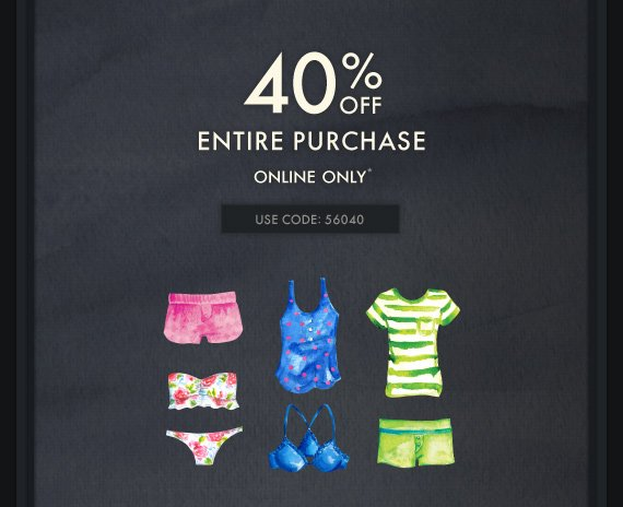 40% OFF ENTIRE PURCHASE ONLINE ONLY* USE CODE: 56040