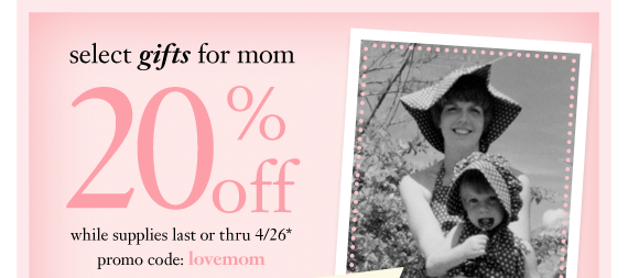 select gifts for mom 20%off while supplies last or thru 4/26* promo code: lovemom