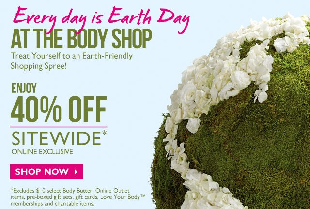 Every day is Earth Day at The Body Shop -- TREAT YOURSELF TO AN EARTH-FRIENDLY SHOPPING SPREE! --  ENJOY 40% OFF SITEWIDE* -- Online exclusive -- SHOP NOW -- *Excludes $10 select Body Butter, Online Outlet items, pre-boxed gift sets, gift cards, Love Your Body™ memberships and charitable items.