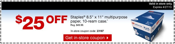 $25 off  Staples 8.5 inch by 11 inch multipurpose paper, 10-ream case^. Reg.  $49.99. Valid in store only. Expires 4/27/13. In-store coupon code:  23187. Get in-store coupon.