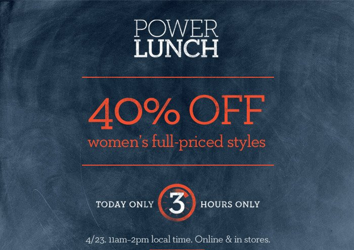 POWER LUNCH | 40% OFF women's full-priced styles | TODAY ONLY 3 HOURS ONLY | 4/23. 11am-2pm local time. Online & in stores.
