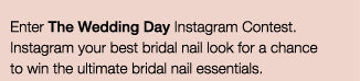 Enter the Blushing Bride Instagram Contest. | Instagram your best bridal nail look for a chance to win the ultimate bridal nail essentials. 1 winner a day. 21 winners! | OFFICIAL RULES