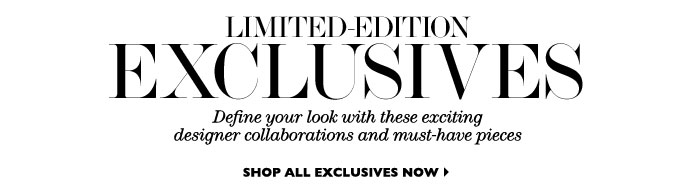 Limited-edition Exclusives Define your look with these exciting designer collaborations and must-have pieces. SHOP ALL EXCLUSIVES NOW