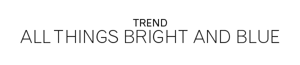 TREND | All things bright and blue