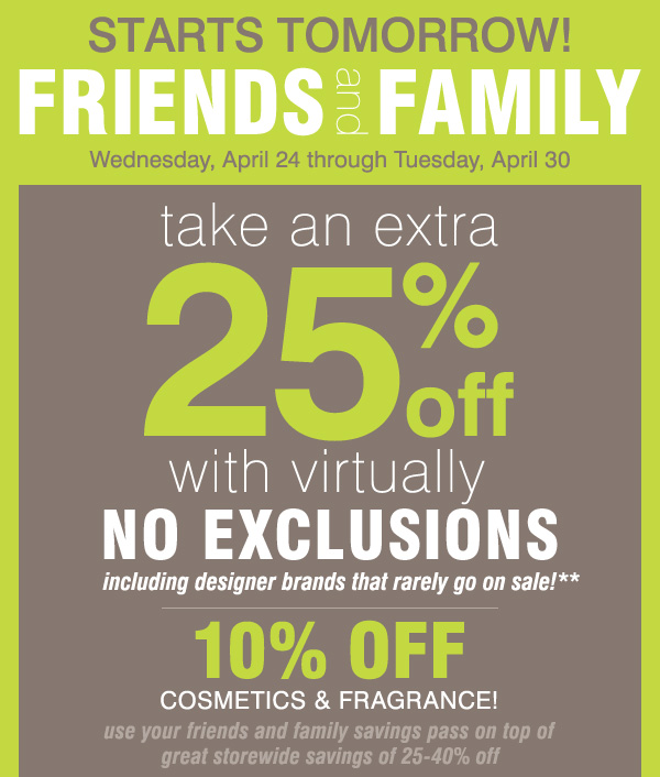 STARTS TOMORROW! FRIENDS and FAMILY take an extra 25% off with virtually no exclusions, including designer brands that rarely go on sale!** 10% off cosmetics & fragrance!