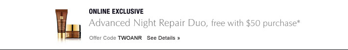 ONLINE EXCLUSIVE Advanced Night Repair Duo, free with $50 purchase* Offer Code TWOANR  See Details »