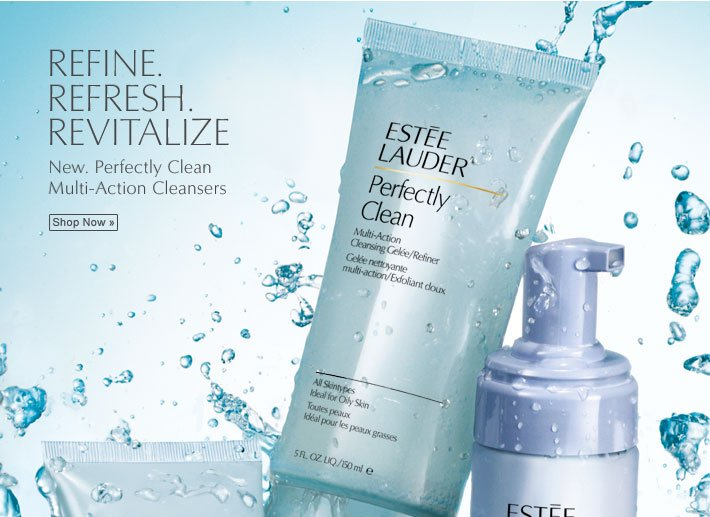 Refine.  Refresh.  Revitalize. New. Perfectly Clean Multi-Action Cleansers  Shop Now »