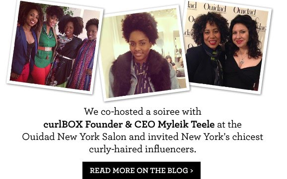We co-hosted a soiree with curlBOX Founder & CEO Myleik Teele at the Ouidad New York Salon and invited New York's chicest curly-haired influencers. READ MORE ON THE BLOG >