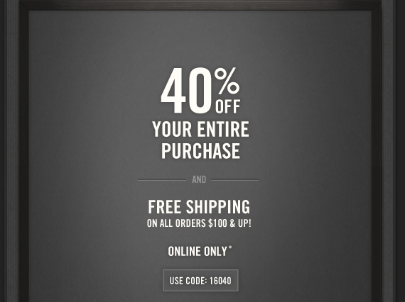 40% OFF     YOUR ENTIRE     PURCHASE     AND     FREE SHIPPING     ON ALL ORDERS $100 & UP!          ONLINE ONLY*          USE CODE:16040