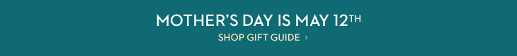 Mother's Day Is May 12th  SHOP GIFT GUIDE
