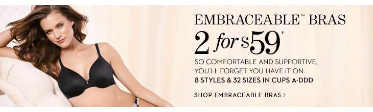EMBRACEABLE BRAS 2 for $59†  So comfortable and supportive, you'll forget you have it on. 8 Styles & 32 Sizes In Cups A–DDD  SHOP EMBRACEABLE BRAS