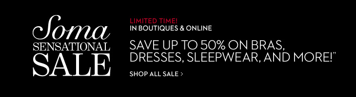 SOMA SENSATIONAL SALE Limited Time! (In Boutiques & Online)  Save Up To 50% On Bras, Dresses, Sleepwear And More!††  SHOP ALL SALE