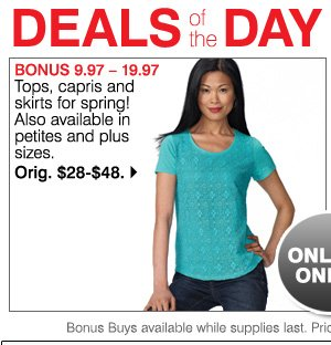Deals of the Day Today Only Bonus  10.97-19.97 Tops, capris and skirts for spring! Also available in petites and plus sizes. Orig. $28-$48. Shop now.