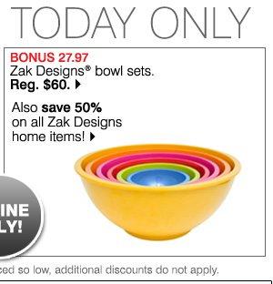BONUS 27.97. Zak Designs® bowl sets. Reg. $60. Also save 50% on all Zak Designs home items!