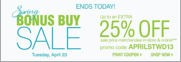 Ends Today! Spring Bonus Buy Sale Tuesday, April 23 Up to an Extra 25% off sale price  merchandise** Promo code APRILSTWD13.