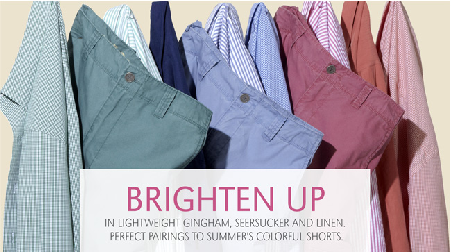 BRIGHTEN UP IN LIGHTWEIGHT GINGHAM,  SEERSUCKER AND LINEN. PERFECT PAIRINGS TO SUMMER'S COLORFUL SHORTS.