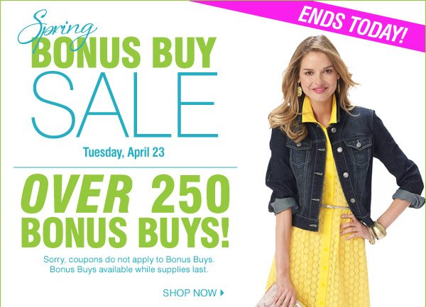 Ends today! Spring Bonus Buy Sale Tuesday, April 23. Over 250 BONUS BUYS! Sorry, coupons do not apply to BONUS BUYS. BONUS BUYS available while supplies last. Shop now.