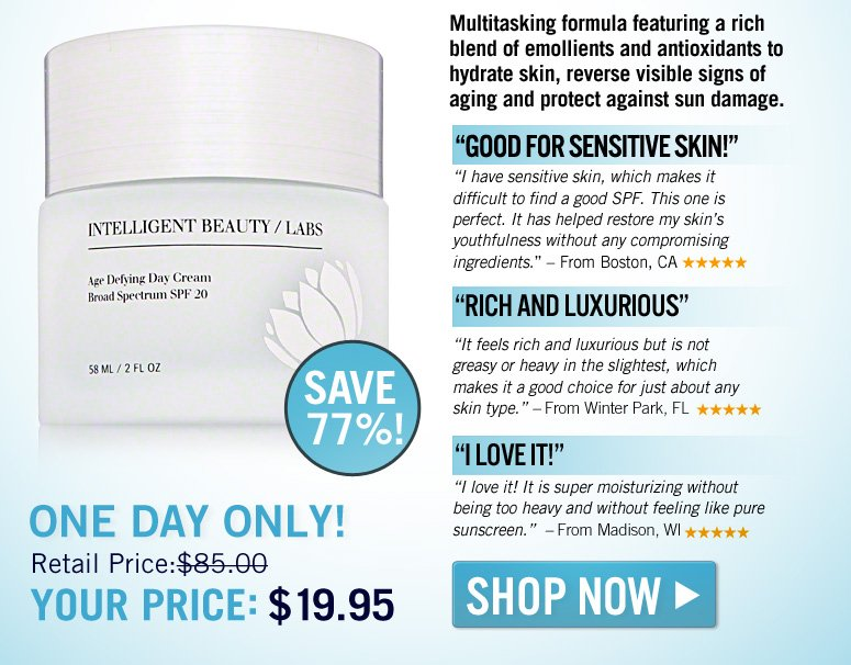 "Multitasking formula featuring a rich blend of emollients and antioxidants to hydrate skin, reverse visible signs of aging and protect against sun damage.  ""Good for Sensitive Skin!""  ""I have sensitive skin, which makes it difficult to find a good SPF. This one is perfect. It has helped restore my skin's youthfulness without any compromising ingredients."" –From Boston, CA  ""Rich and Luxurious""  ""It feels rich and luxurious but is not greasy or heavy in the slightest, which makes it a good choice for just about any skin type."" –From Winter Park, FL   ""I Love It!""  ""I love it! It is super moisturizing without being too heavy and without feeling like pure sunscreen."" –From Madison, WI  Today Only! Retail Price: $85 Your Price: $19.95  Save 77% Shop Now>> Multitasking formula featuring a rich blend of emollients and antioxidants to hydrate skin, reverse visible signs of aging and protect against sun damage.  ""Good for Sensitive Skin!""  ""I have sensitive skin, which makes it difficult to find a good SPF. This one is perfect. It has helped restore my skin's youthfulness without any compromising ingredients."" –From Boston, CA  ""Rich and Luxurious""  ""It  feels rich and luxurious but is not greasy or heavy in the slightest, which makes it a good choice for just about any skin type."" –From Winter Park, FL  ""I Love It!""  ""I love it! It is super moisturizing without being too heavy and without feeling like pure sunscreen."" –From Madison, WI  Today Only! Retail Price: $85 Your Price: $19.95  Save 77% Shop Now>>"