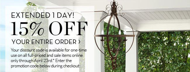 EXTENDED 1 DAY! 15% OFF YOUR ENTIRE ORDER - Your discount code is available for one-time use on all full-priced and sale items online only through April 23rd.* Enter the promotion code below during checkout: