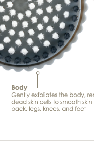 Body Gently exfoliates the body, removing dead skin cells to smooth skin on the back, legs, knees, and feet