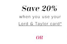 Save 20% when you use your Lord & Taylor card
