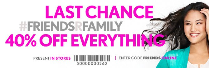 LAST  CHANCE  #FRIENDSRFAMILY 40% OFF EVERYTHING*  PRESENT IN STORES  ENTER CODE FRIENDS ONLINE