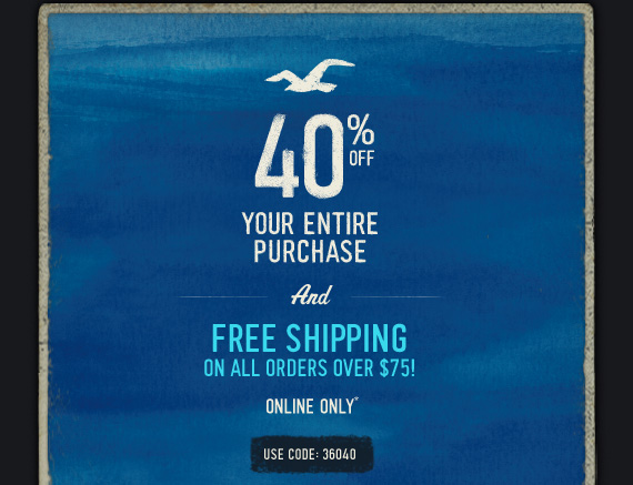 40% OFF YOUR ENTIRE  PURCHASE AND FREE SHIPPING ON ALL ORDERS OVER $75! ONLINE ONLY* USE CODE: 36040