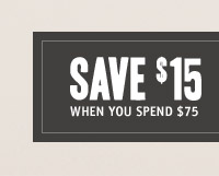 SAVE $15 WHEN YOU SPEND $75