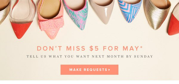 Don't Miss $5 for May*  Tell Us What You Want Next Month by Sunday      Make Requests