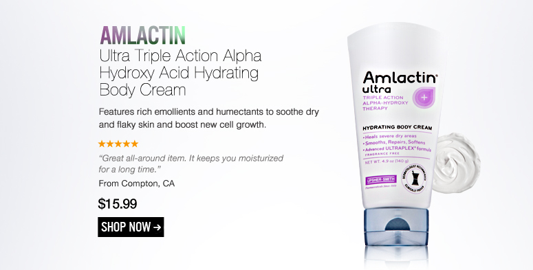 "AmLactin Ultra Triple Action Alpha Hydroxy Acid Hydrating Body Cream Features rich emollients and humectants to soothe dry and flaky skin and boost new cell growth. ""Great all-around item. It keeps you moisturized for a long time."" –From Compton, CA $15.99 Shop Now>>"