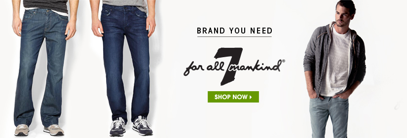 BRAND YOU NEED. 7 for All Mankind®. SHOP NOW