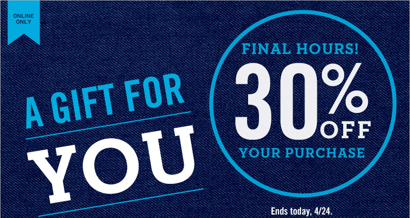 ONLINE ONLY | A GIFT FOR YOU | 4 DAYS ONLY! | FINAL HOURS! 30% OFF YOUR PURCHASE | Ends today, 4/24.