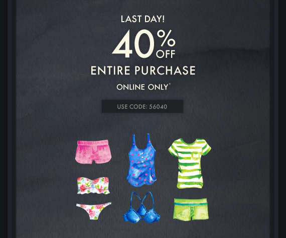 LAST DAY! 40% OFF ENTIRE PURCHASE ONLINE ONLY* USE CODE: 56040